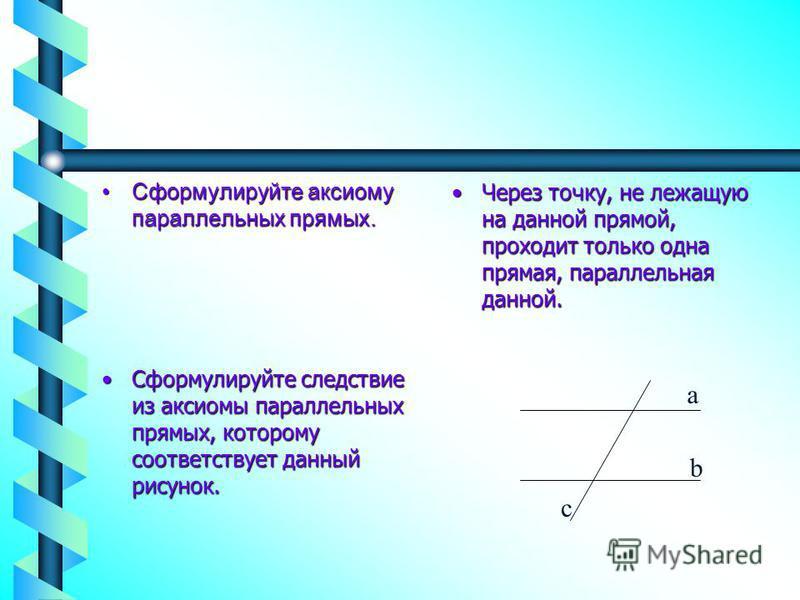 Сформулируйте аксиому параллельных прямых.Сформулируйте аксиому параллельных прямых. Через точку, не лежащую на данной прямой, проходит только одна прямая, параллельная данной. Сформулируйте следствие из аксиомы параллельных прямых, которому соответс