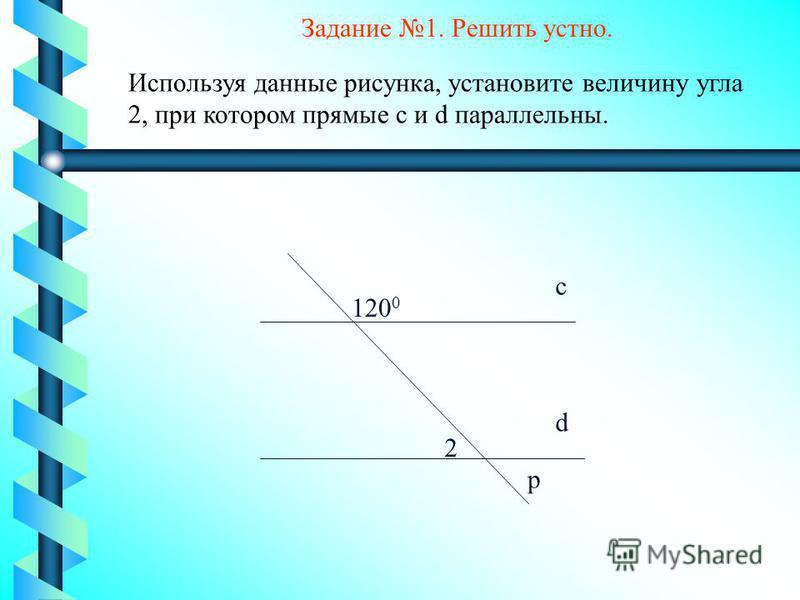 120 0 с d p 2 Используя данные рисунка, установите величину угла 2, при котором прямые c и d параллельны. Задание 1. Решить устно.