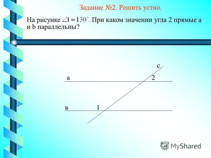 1 2 с в а На рисунке При каком значении угла 2 прямые а и b параллельны? Задание 2. Решить устно.