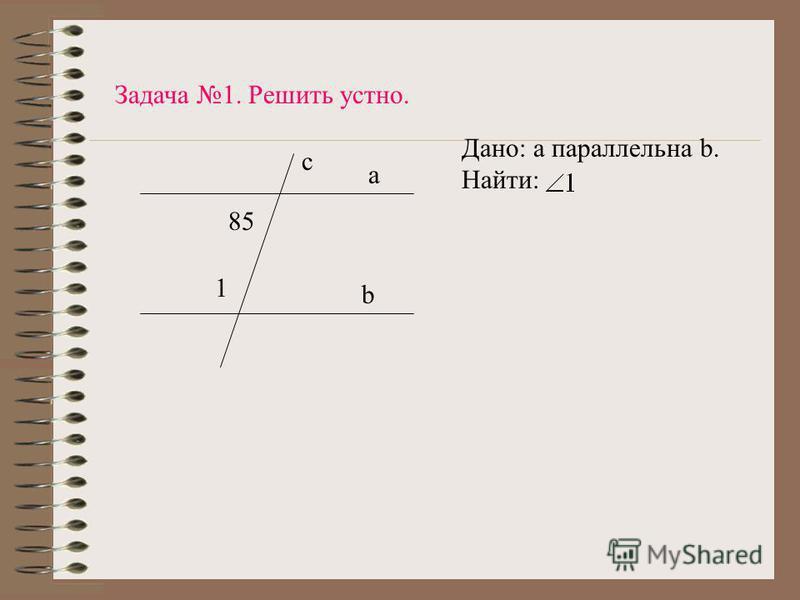 1 85 b a c Дано: а параллельна b. Найти: Задача 1. Решить устно.