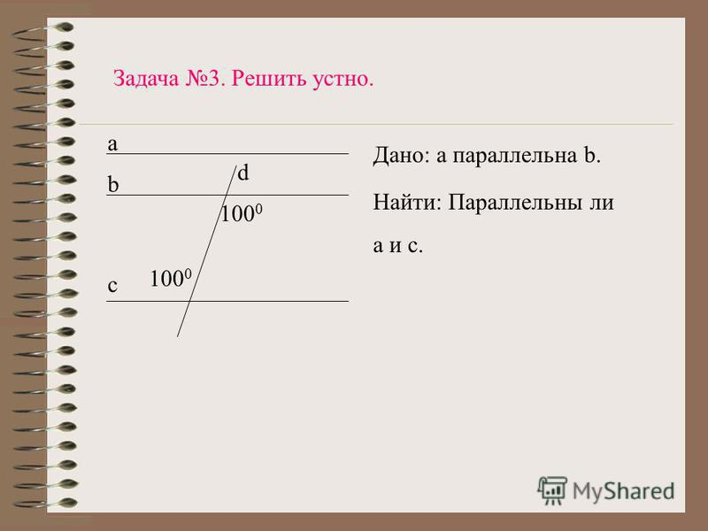 a b c d 100 0 Задача 3. Решить устно. Дано: а параллельна b. Найти: Параллельны ли a и c.
