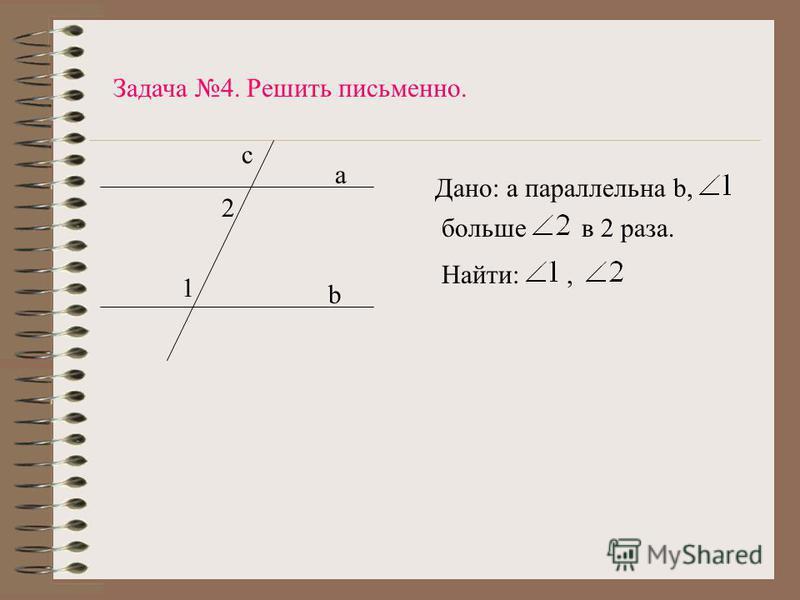 1 2 b a c Задача 4. Решить письменно. Дано: а параллельна b, большов 2 раза. Найти:,