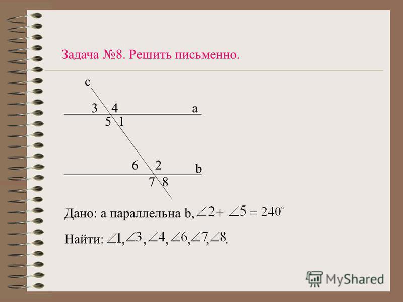 a b c 34 51 62 78 Задача 8. Решить письменно. Дано: а параллельна b,+= Найти:,,,,,.