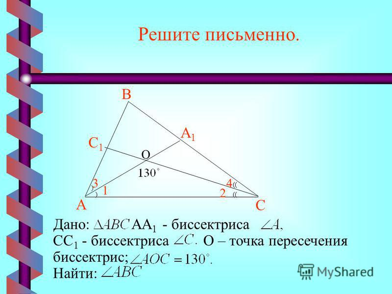 Решите письменно. Найти: Дано:АА 1 - биссектриса СС 1 - биссектрисаО – точка пересечения биссектрис; А С В А1А1 С1С1 1 3 2 4 О