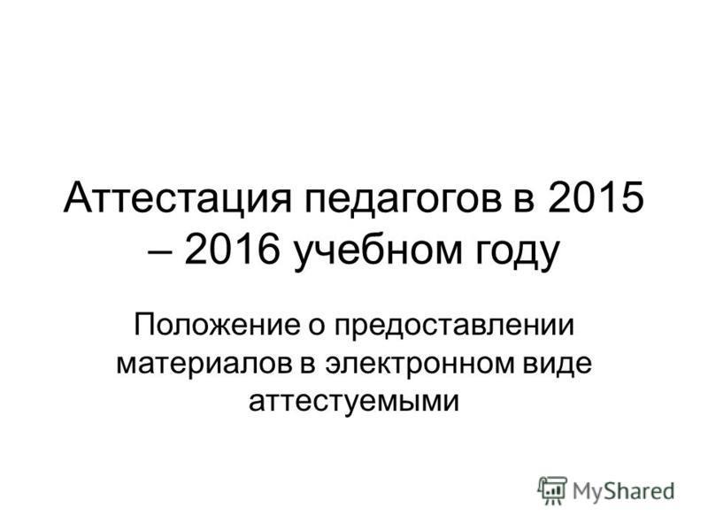 Аттестация педагогов в 2015 – 2016 учебном году Положение о предоставлении материалов в электронном виде аттестуемыми