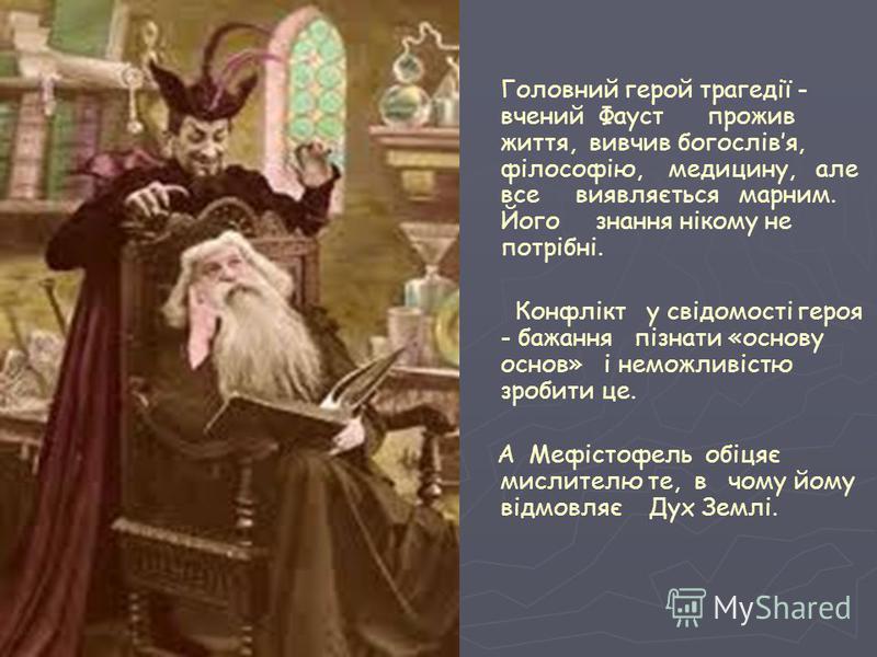 Головний герой трагедії - вчений Фауст прожив життя, вивчив богослівя, філософію, медицину, але все виявляється марним. Його знання нікому не потрібні. Конфлікт у свідомості героя - бажання пізнати «основу основ» і неможливістю зробити це. А Мефістоф