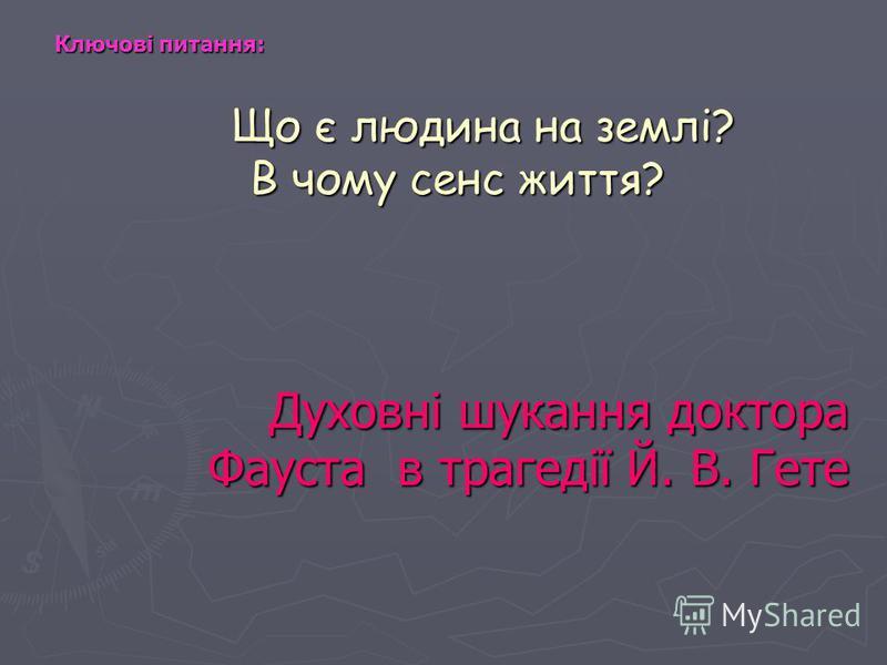 Що є людина на землі? В чому сенс життя? Що є людина на землі? В чому сенс життя? Духовні шукання доктора Фауста в трагедії Й. В. Гете Ключові питання: