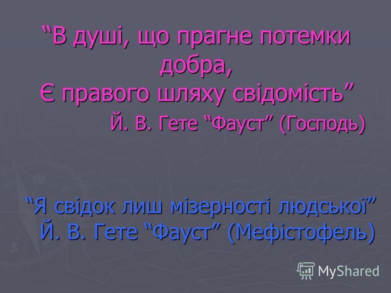 В душі, що прагне потемки добра, Є правого шляху свідомість Й. В. Гете Фауст (Господь) Я свідок лиш мізерності людської Й. В. Гете Фауст (Мефістофель)
