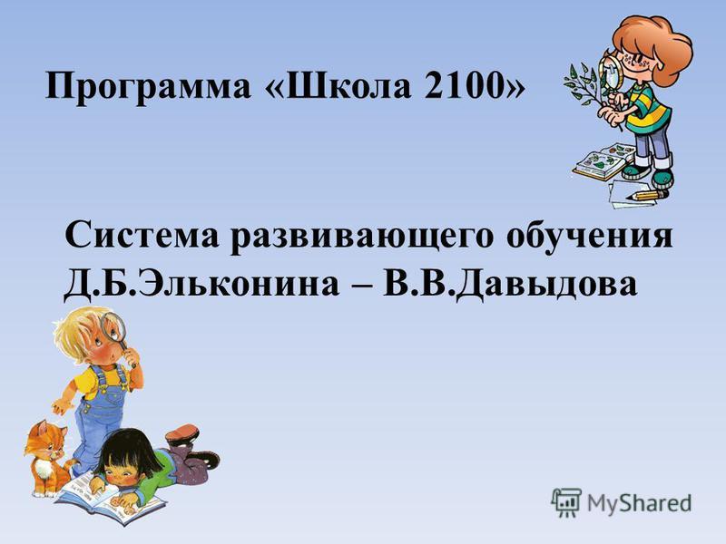 Программа «Школа 2100» Система развивающего обучения Д.Б.Эльконина – В.В.Давыдова