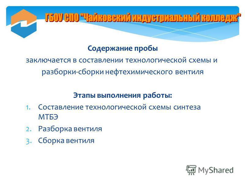 Содержание пробы заключается в составлении технологической схемы и разборки-сборки нефтехимического вентиля Этапы выполнения работы: 1. Составление технологической схемы синтеза МТБЭ 2. Разборка вентиля 3. Сборка вентиля