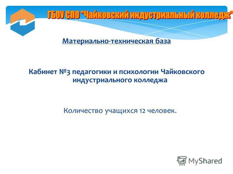 Материально-техническая база Кабинет 3 педагогики и психологии Чайковского индустриального колледжа Количество учащихся 12 человек.