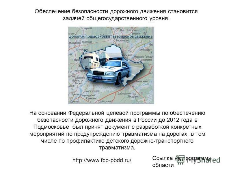 На основании Федеральной целевой программы по обеспечению безопасности дорожного движения в России до 2012 года в Подмосковье был принят документ с разработкой конкретных мероприятий по предупреждению травматизма на дорогах, в том числе по профилакти