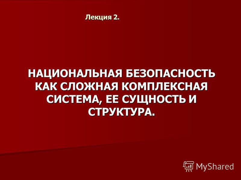 Лекция 2. НАЦИОНАЛЬНАЯ БЕЗОПАСНОСТЬ КАК СЛОЖНАЯ КОМПЛЕКСНАЯ СИСТЕМА, ЕЕ СУЩНОСТЬ И СТРУКТУРА.