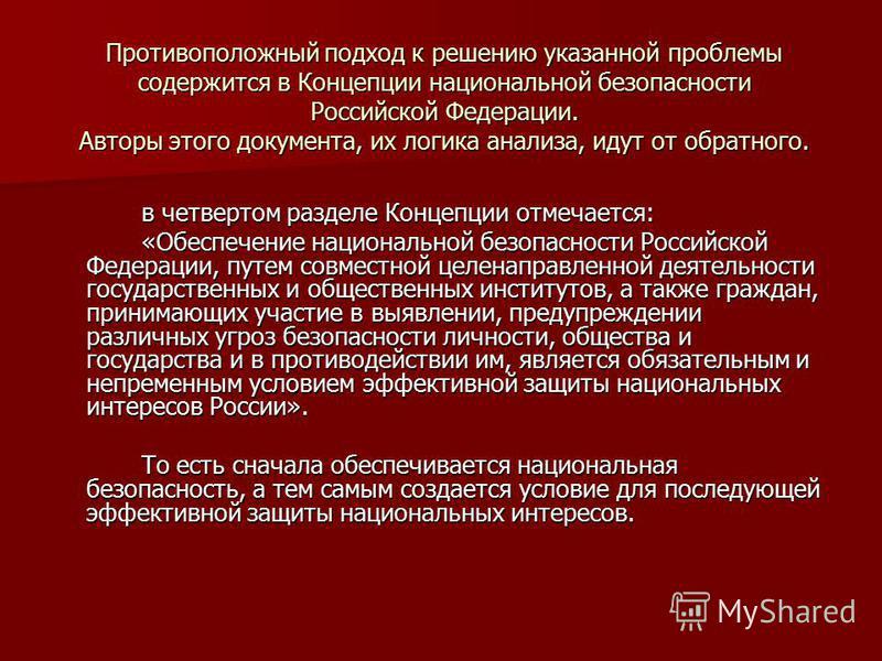 Противоположный подход к решению указанной проблемы содержится в Концепции национальной безопасности Российской Федерации. Авторы этого документа, их логика анализа, идут от обратного. в четвертом разделе Концепции отмечается: «Обеспечение национальн