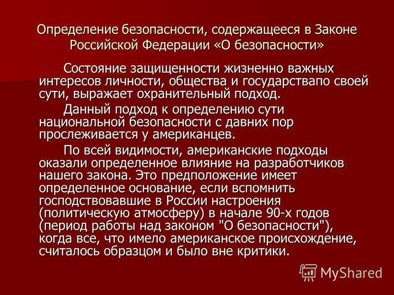 Определение безопасности, содержащееся в Законе Российской Федерации «О безопасности» Состояние защищенности жизненно важных интересов личности, общества и государства по своей сути, выражает охранительный подход. Данный подход к определению сути нац
