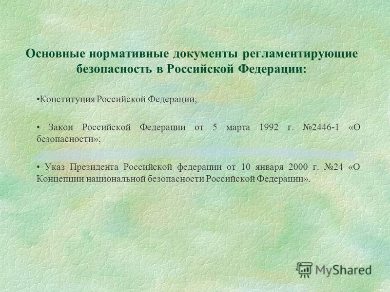 Основные нормативные документы регламентирующие безопасность в Российской Федерации: Конституция Российской Федерации; Закон Российской Федерации от 5 марта 1992 г. 2446-1 «О безопасности»; Указ Президента Российской федерации от 10 января 2000 г. 24