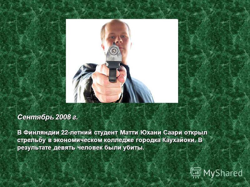 Сентябрь 2008 г. В Финляндии 22-летний студент Матти Юхани Саари открыл стрельбу в экономическом колледже городка Каухайоки. В результате девять человек были убиты.