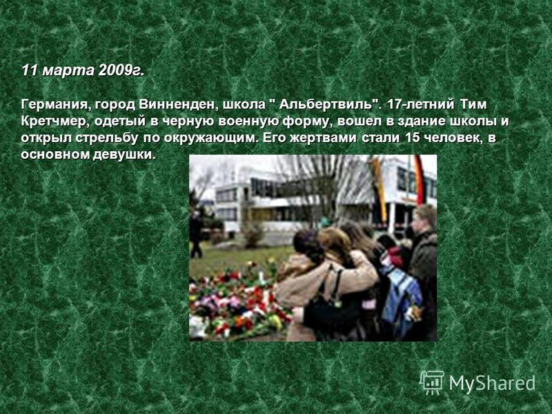 11 марта 2009 г. Германия, город Винненден, школа  Альбертвиль. 17-летний Тим Кретчмер, одетый в черную военную форму, вошел в здание школы и открыл стрельбу по окружающим. Его жертвами стали 15 человек, в основном девушки.