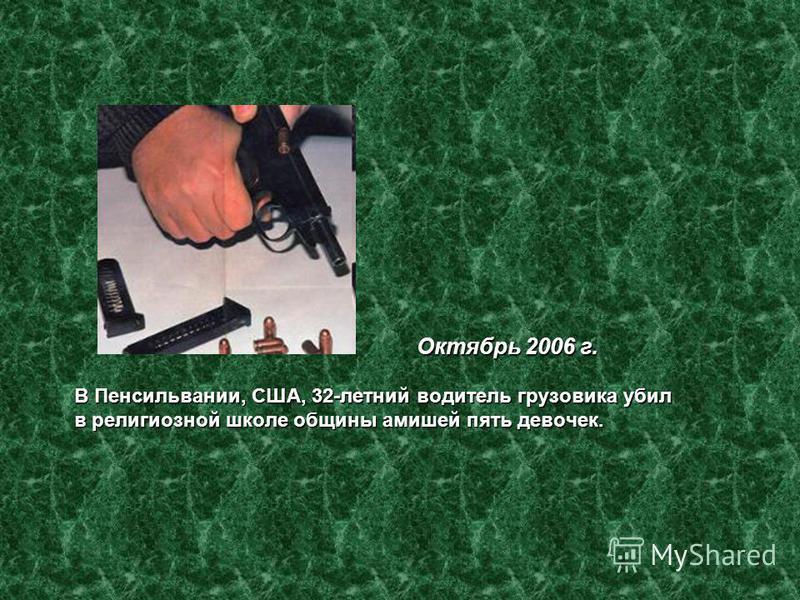 Октябрь 2006 г. В Пенсильвании, США, 32-летний водитель грузовика убил в религиозной школе общины амишей пять девочек. Октябрь 2006 г. В Пенсильвании, США, 32-летний водитель грузовика убил в религиозной школе общины амишей пять девочек.