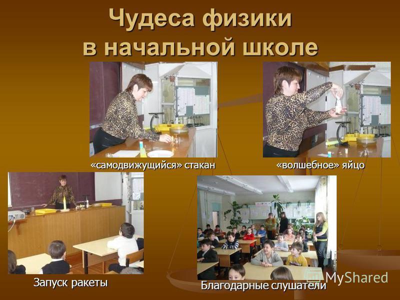 Чудеса физики в начальной школе Запуск ракеты Благодарные слушатели «волшебное» яйцо «самодвижущийся» стакан