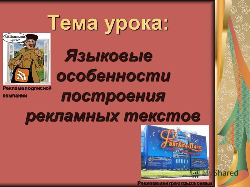 Тема урока: Языковые особенности построения рекламных текстов Реклама центра отдыха семьи Реклама подписной компании