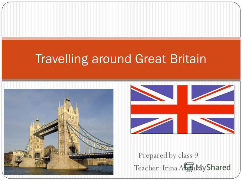 Prepared by class 9 Teacher: Irina Abruka Travelling around Great Britain