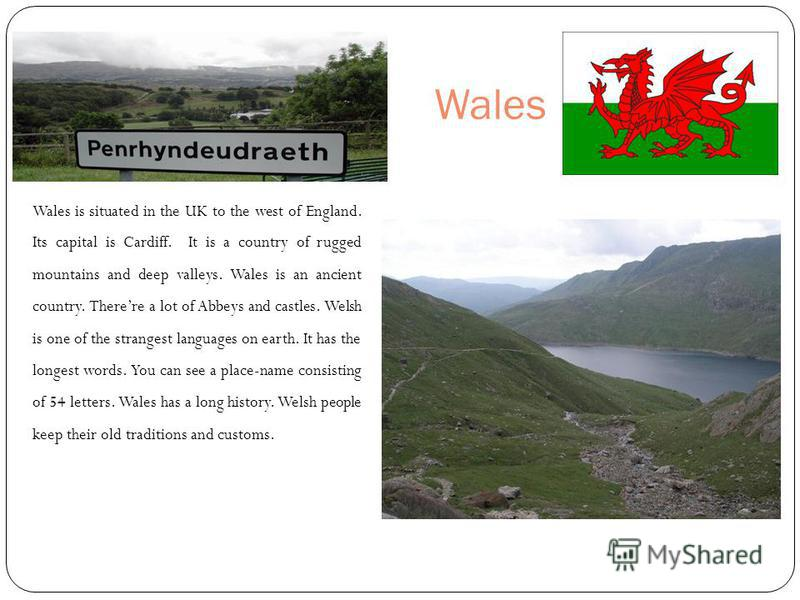 Wales Wales is situated in the UK to the west of England. Its capital is Cardiff. It is a country of rugged mountains and deep valleys. Wales is an ancient country. Therere a lot of Abbeys and castles. Welsh is one of the strangest languages on earth