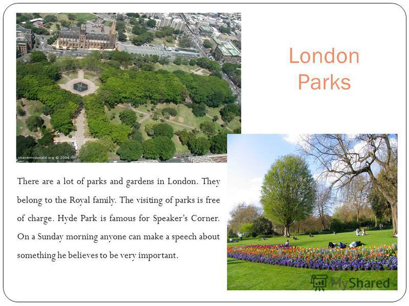 London Parks There are a lot of parks and gardens in London. They belong to the Royal family. The visiting of parks is free of charge. Hyde Park is famous for Speakers Corner. On a Sunday morning anyone can make a speech about something he believes t