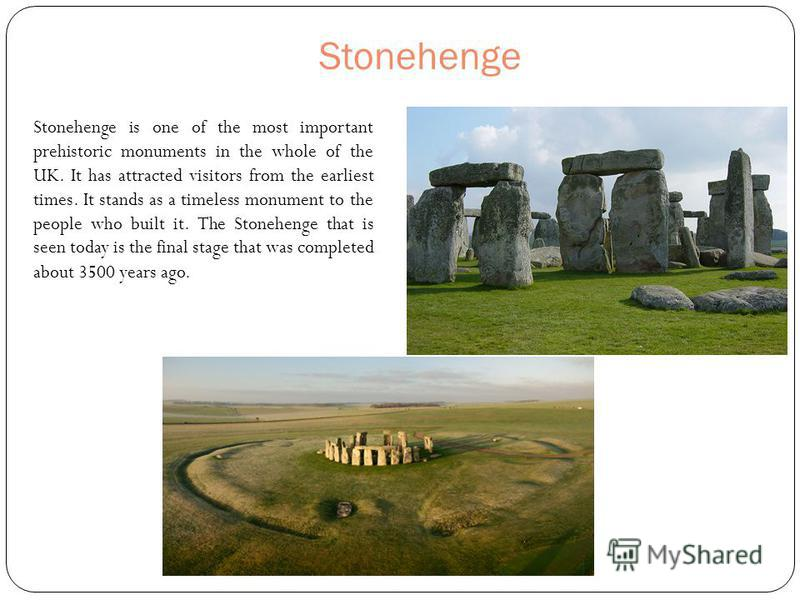 Stonehenge Stonehenge is one of the most important prehistoric monuments in the whole of the UK. It has attracted visitors from the earliest times. It stands as a timeless monument to the people who built it. The Stonehenge that is seen today is the