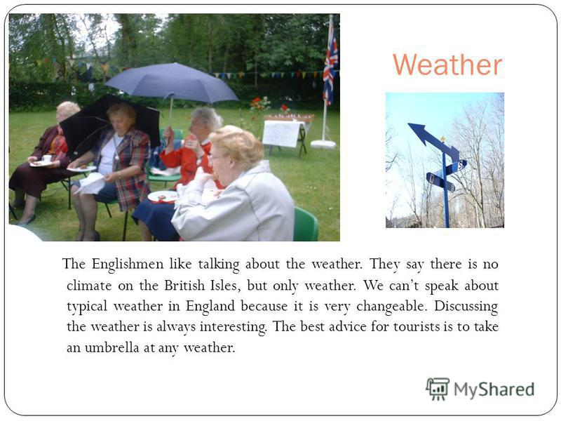 Weather The Englishmen like talking about the weather. They say there is no climate on the British Isles, but only weather. We cant speak about typical weather in England because it is very changeable. Discussing the weather is always interesting. Th