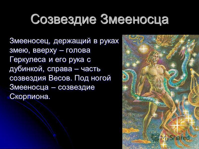 10 Созвездие Змееносца Змееносец, держащий в руках змею, вверху – голова Геркулеса и его рука с дубинкой, справа – часть созвездия Весов. Под ногой Змееносца – созвездие Скорпиона.