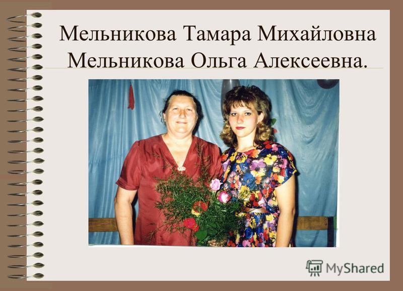 Мельникова Тамара Михайловна Мельникова Ольга Алексеевна.