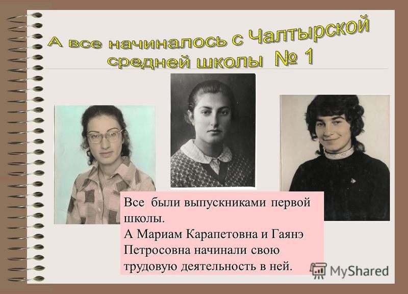 Все были выпускниками первой школы. А Мариам Карапетовна и Гаянэ Петросовна начинали свою трудовую деятельность в ней.