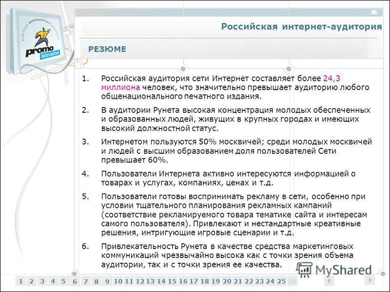 Российская интернет-аудитория 12345 6 7 89 1011121314151617181920212223242526 РЕЗЮМЕ 1. Российская аудитория сети Интернет составляет более 24,3 миллиона человек, что значительно превышает аудиторию любого общенационального печатного издания. 2. В ау