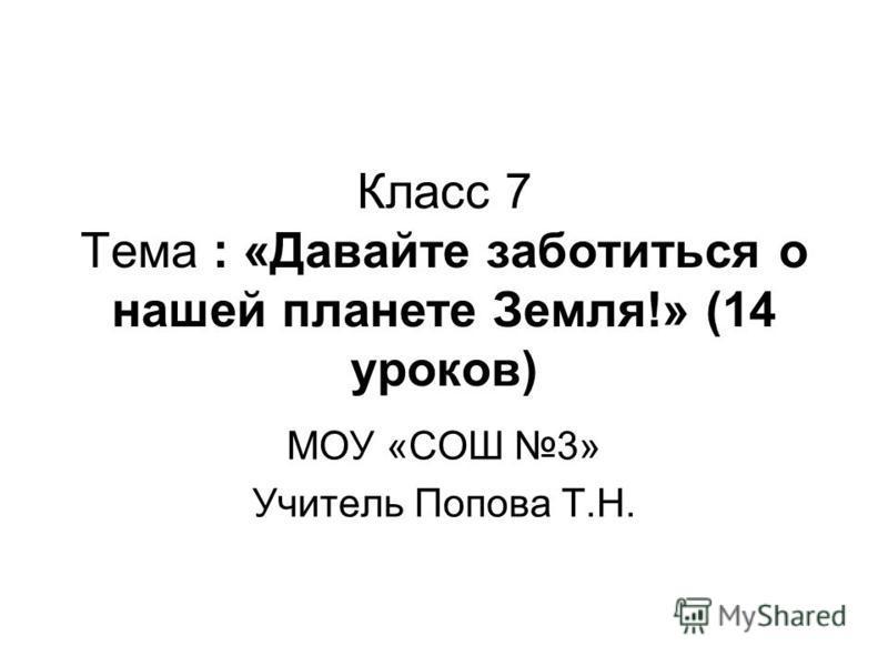 Класс 7 Тема : «Давайте заботиться о нашей планете Земля!» (14 уроков) МОУ «СОШ 3» Учитель Попова Т.Н.