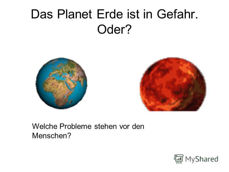 Das Planet Erde ist in Gefahr. Oder? Welche Probleme stehen vor den Menschen?