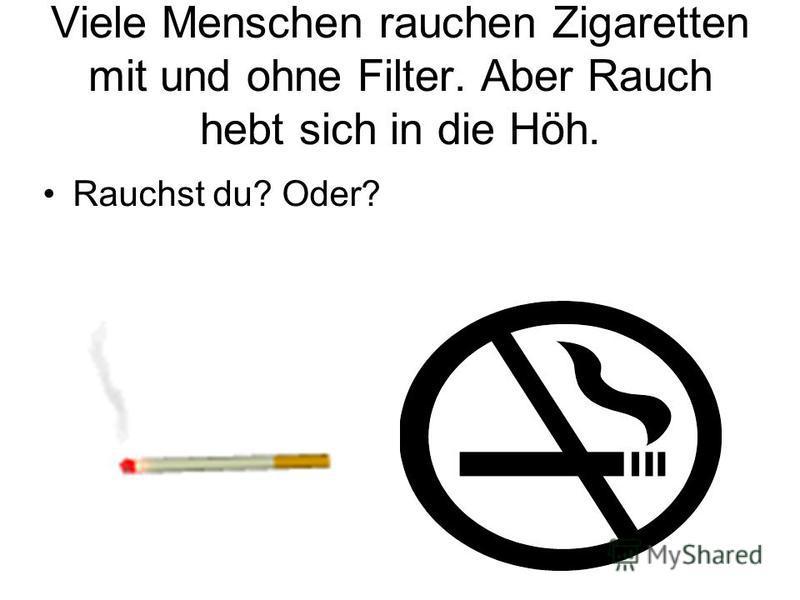 Viele Menschen rauchen Zigaretten mit und ohne Filter. Aber Rauch hebt sich in die Höh. Rauchst du? Oder?