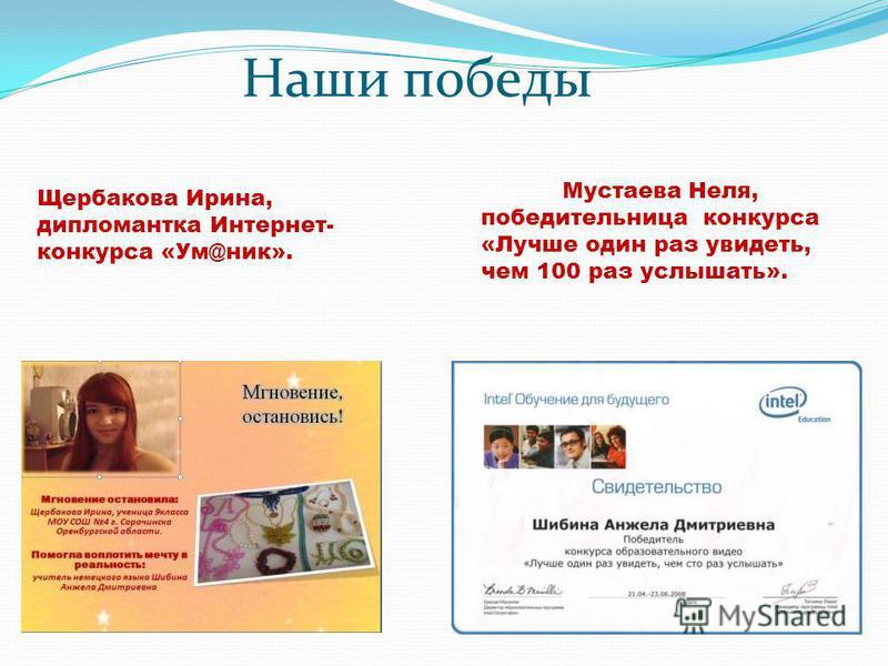 Наши победы Щербакова Ирина, дипломантка Интернет- конкурса «Ум@ник». Мустаева Неля, победительница конкурса «Лучше один раз увидеть, чем 100 раз услышать».
