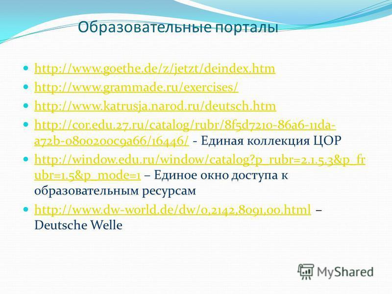 http://www.goethe.de/z/jetzt/deindex.htm http://www.grammade.ru/exercises/ http://www.katrusja.narod.ru/deutsch.htm http://cor.edu.27.ru/catalog/rubr/8f5d7210-86a6-11da- a72b-0800200c9a66/16446/ - Единая коллекция ЦОР http://cor.edu.27.ru/catalog/rub