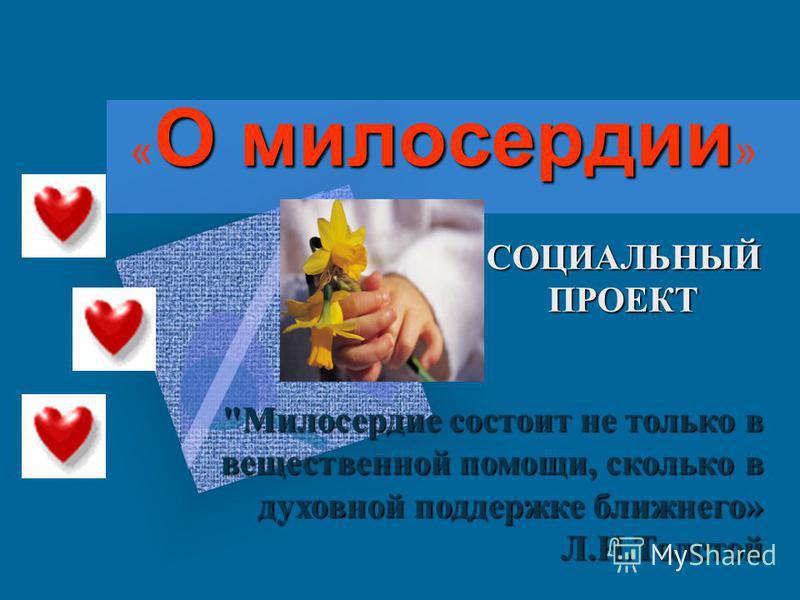 О милосердии « О милосердии » СОЦИАЛЬНЫЙ ПРОЕКТ Милосердие состоит не только в вещественной помощи, сколько в духовной поддержке ближнего» Л.Н.Толстой