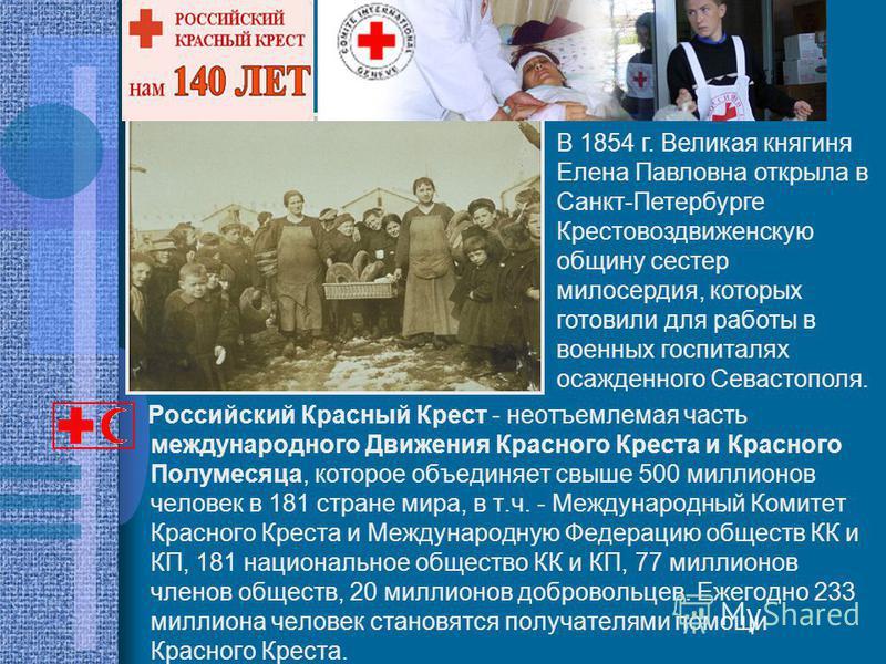 Российский Красный Крест - неотъемлемая часть международного Движения Красного Креста и Красного Полумесяца, которое объединяет свыше 500 миллионов человек в 181 стране мира, в т.ч. - Международный Комитет Красного Креста и Международную Федерацию об