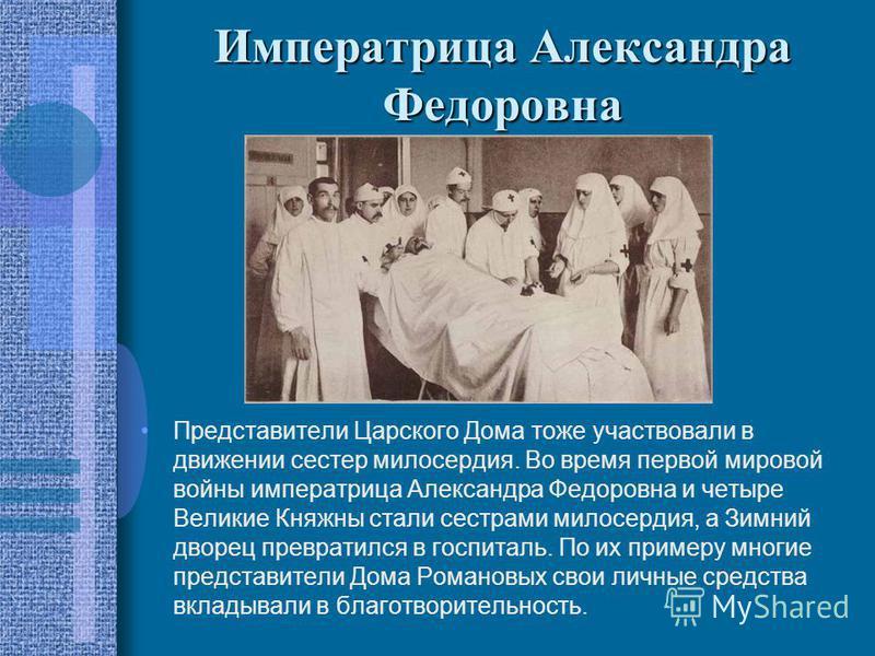 Императрица Александра Федоровна Представители Царского Дома тоже участвовали в движении сестер милосердия. Во время первой мировой войны императрица Александра Федоровна и четыре Великие Княжны стали сестрами милосердия, а Зимний дворец превратился