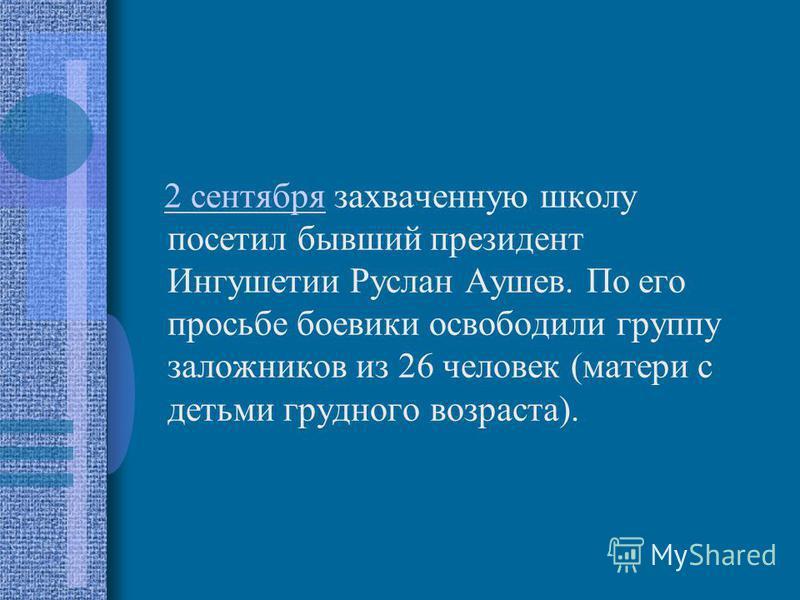 2 сентября захваченную школу посетил бывший президент Ингушетии Руслан Аушев. По его просьбе боевики освободили группу заложников из 26 человек (матери с детьми грудного возраста).2 сентября