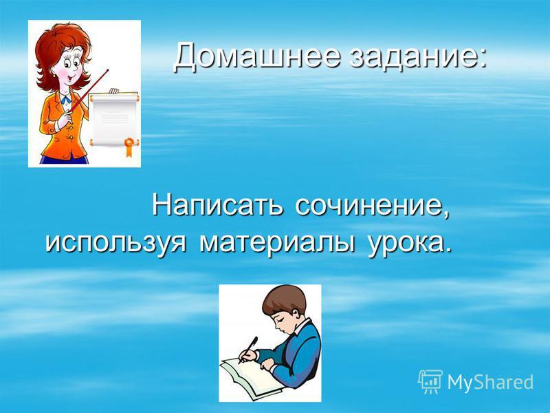 Домашнее задание: Домашнее задание: Написать сочинение, используя материалы урока. Написать сочинение, используя материалы урока.