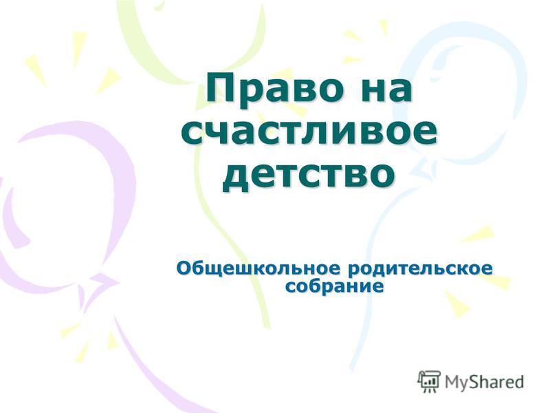 Право на счастливое детство Общешкольное родительское собрание