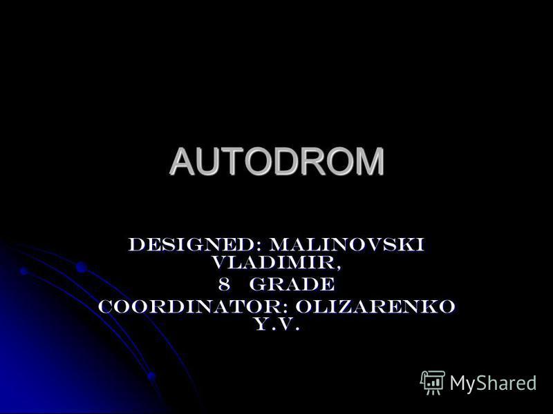 AUTODROM Designed: Malinovski Vladimir, 8 grade Coordinator: Olizarenko Y.V.