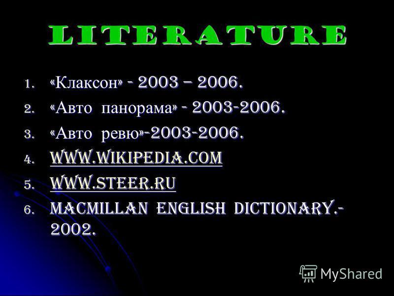 Literature 1. « Клаксон » - 2003 – 2006. 2. « Авто панорама » - 2003-2006. 3. « Авто ревю »-2003-2006. 4. www.wikipedia.com www.wikipedia.com 5. www.steer.ru www.steer.ru 6. Macmillan English Dictionary.- 2002.