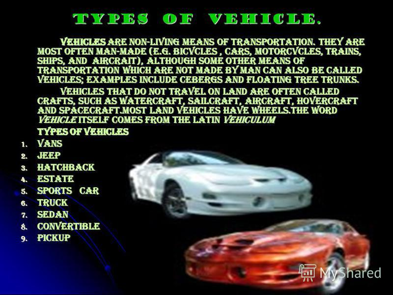 Types of vehicle. Vehicles are non-living means of transportation. They are most often man-made (e.g. bicvcles, cars, motorcvcles, trains, ships, and aircrait), although some other means of transportation which are not made by man can also be called