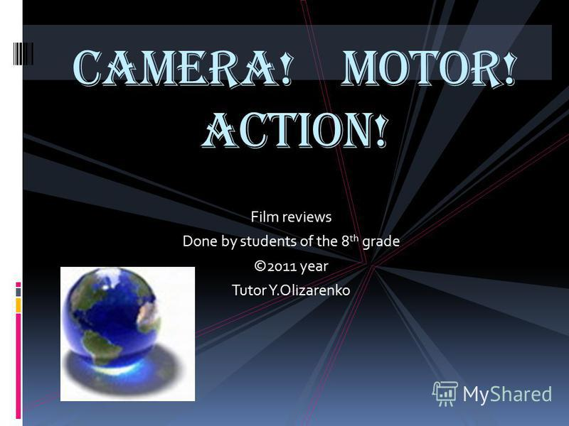 Film reviews Done by students of the 8 th grade ©2011 year Tutor Y.Olizarenko Camera! Motor! Action!