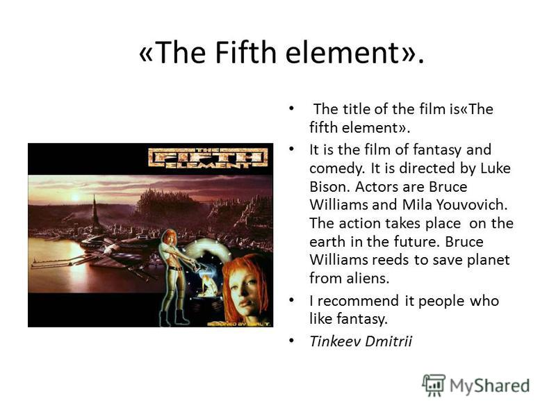 «The Fifth element». The title of the film is«The fifth element». It is the film of fantasy and comedy. It is directed by Luke Bison. Actors are Bruce Williams and Mila Youvovich. The action takes place on the earth in the future. Bruce Williams reed